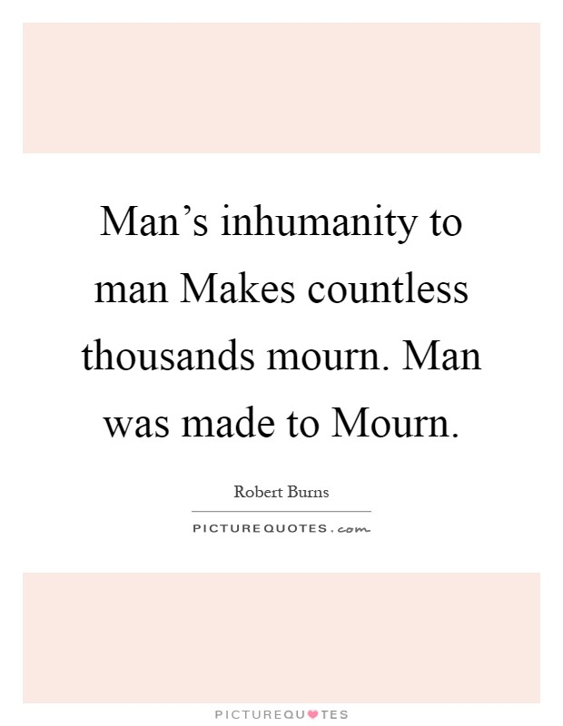man s inhumanity to man A list of quotes dealing with man's inhumanity to man.
