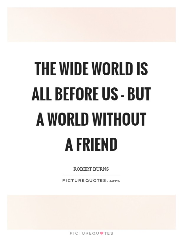 The wide world is all before us - but a world without a friend Picture Quote #1