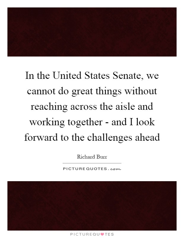 In the United States Senate, we cannot do great things without reaching across the aisle and working together - and I look forward to the challenges ahead Picture Quote #1
