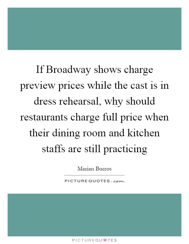 If Broadway shows charge preview prices while the cast is in dress rehearsal, why should restaurants charge full price when their dining room and kitchen staffs are still practicing Picture Quote #1