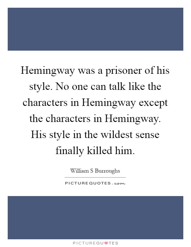 Hemingway was a prisoner of his style. No one can talk like the characters in Hemingway except the characters in Hemingway. His style in the wildest sense finally killed him Picture Quote #1