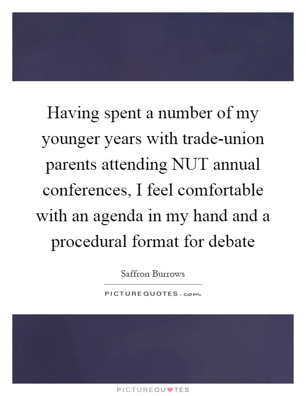 Having spent a number of my younger years with trade-union parents attending NUT annual conferences, I feel comfortable with an agenda in my hand and a procedural format for debate Picture Quote #1