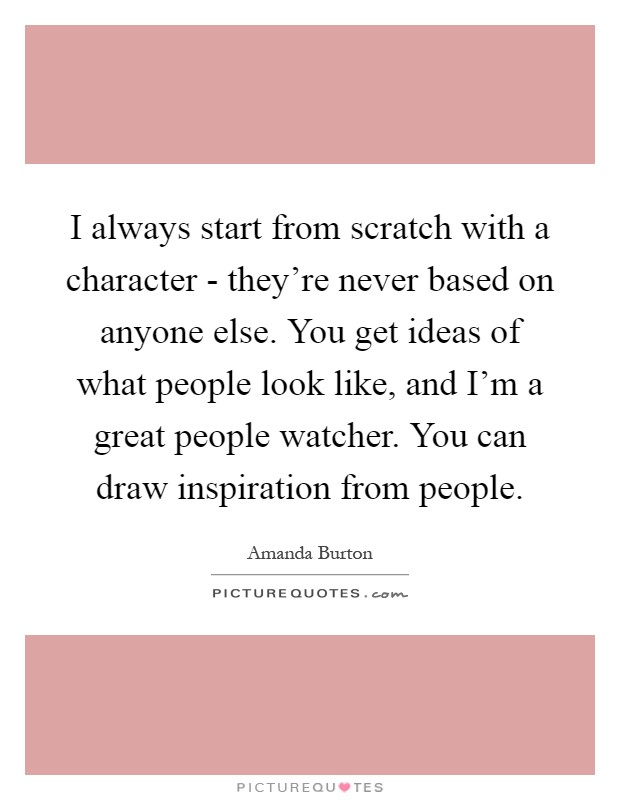 I always start from scratch with a character - they're never based on anyone else. You get ideas of what people look like, and I'm a great people watcher. You can draw inspiration from people Picture Quote #1