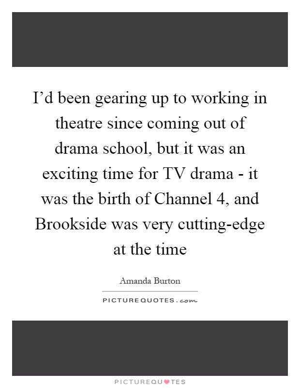 I'd been gearing up to working in theatre since coming out of drama school, but it was an exciting time for TV drama - it was the birth of Channel 4, and Brookside was very cutting-edge at the time Picture Quote #1