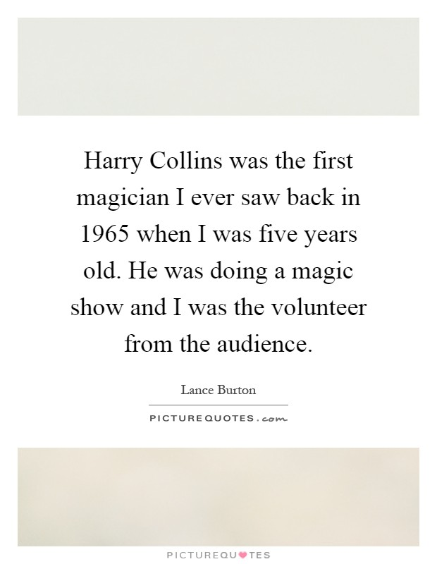 Harry Collins was the first magician I ever saw back in 1965 when I was five years old. He was doing a magic show and I was the volunteer from the audience Picture Quote #1