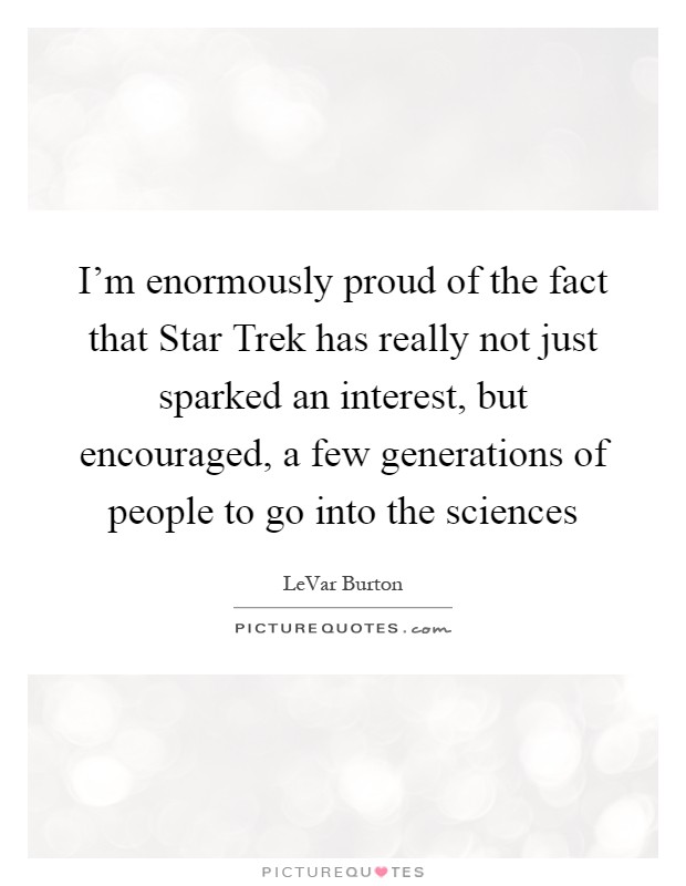 I'm enormously proud of the fact that Star Trek has really not just sparked an interest, but encouraged, a few generations of people to go into the sciences Picture Quote #1