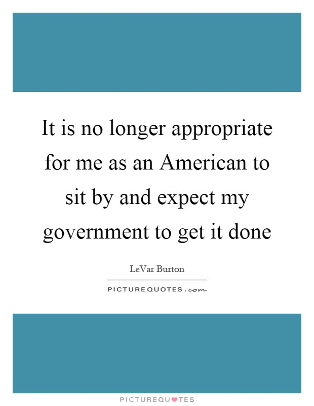 It is no longer appropriate for me as an American to sit by and expect my government to get it done Picture Quote #1