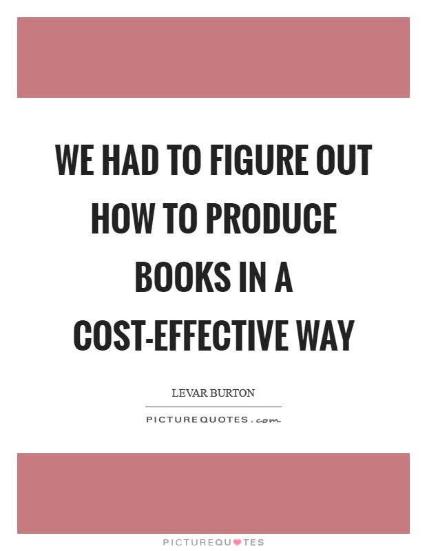 We had to figure out how to produce books in a cost-effective way Picture Quote #1