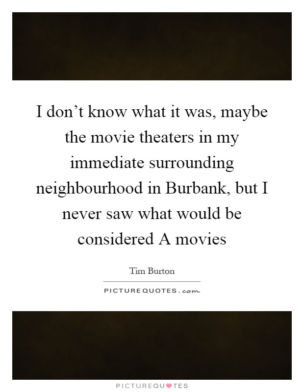 I don't know what it was, maybe the movie theaters in my immediate surrounding neighbourhood in Burbank, but I never saw what would be considered A movies Picture Quote #1