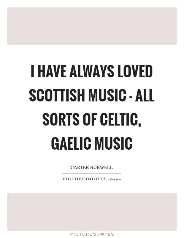I have always loved Scottish music - all sorts of Celtic, Gaelic music Picture Quote #1