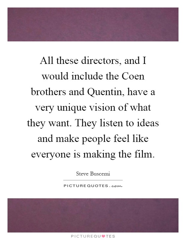 All these directors, and I would include the Coen brothers and Quentin, have a very unique vision of what they want. They listen to ideas and make people feel like everyone is making the film Picture Quote #1