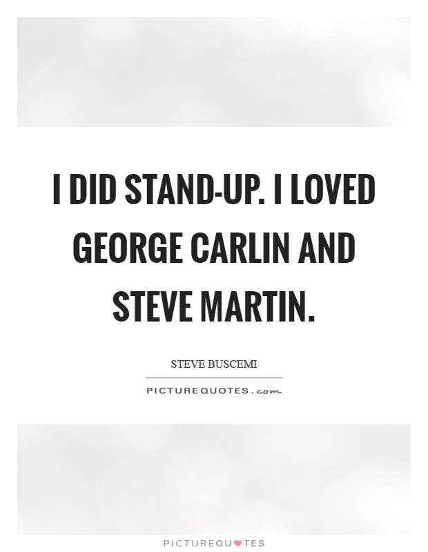 I did stand-up. I loved George Carlin and Steve Martin Picture Quote #1