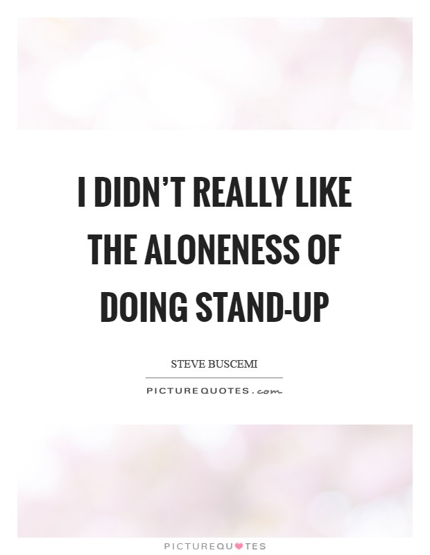 I didn't really like the aloneness of doing stand-up Picture Quote #1