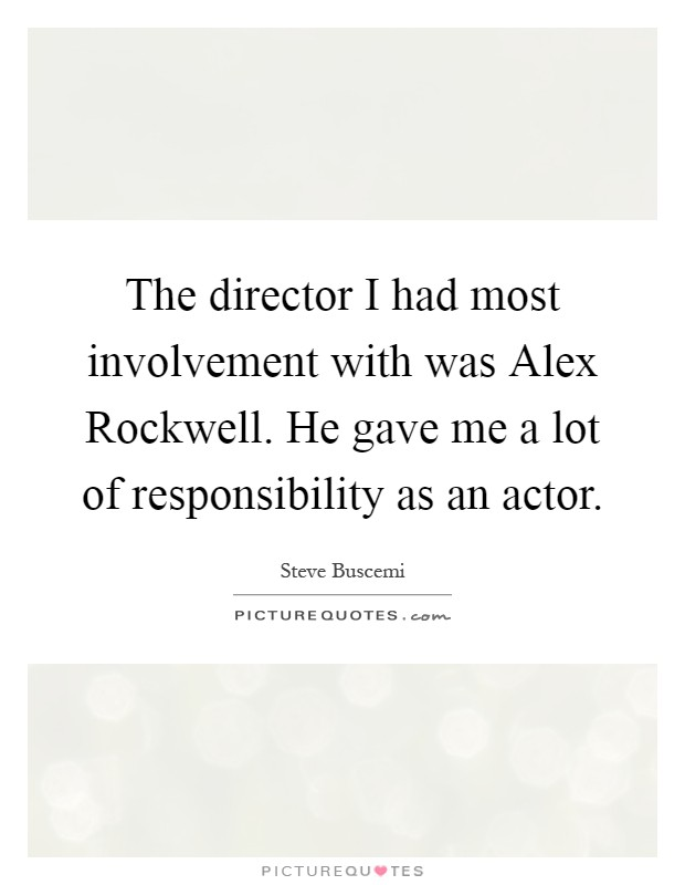 The director I had most involvement with was Alex Rockwell. He gave me a lot of responsibility as an actor Picture Quote #1