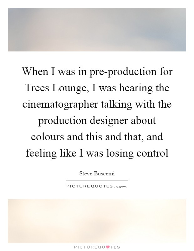 When I was in pre-production for Trees Lounge, I was hearing the cinematographer talking with the production designer about colours and this and that, and feeling like I was losing control Picture Quote #1