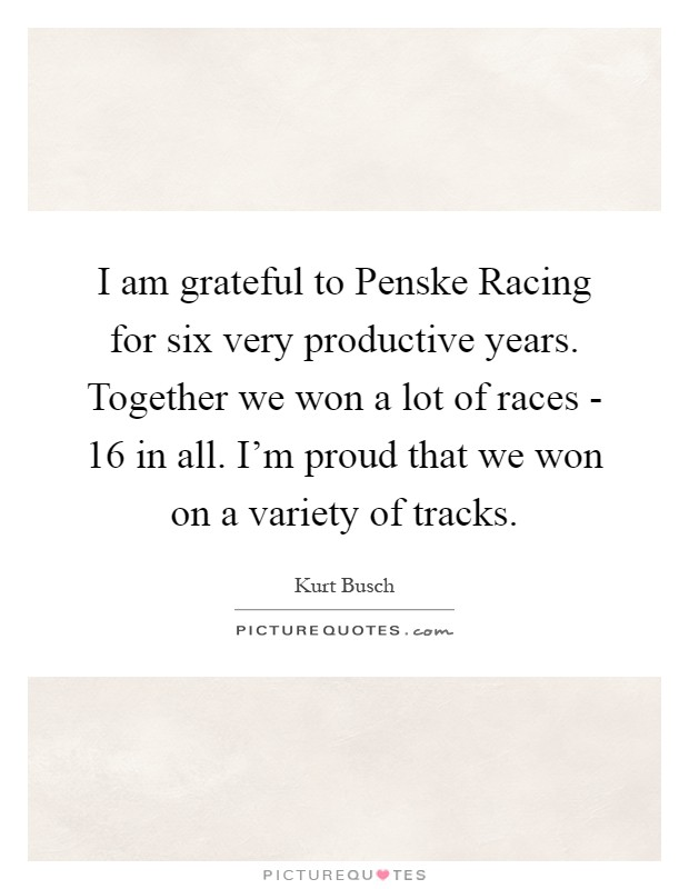 I am grateful to Penske Racing for six very productive years. Together we won a lot of races - 16 in all. I'm proud that we won on a variety of tracks Picture Quote #1