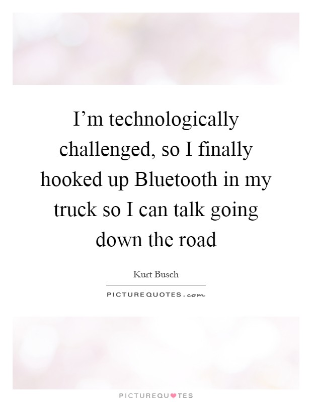 I'm technologically challenged, so I finally hooked up Bluetooth in my truck so I can talk going down the road Picture Quote #1