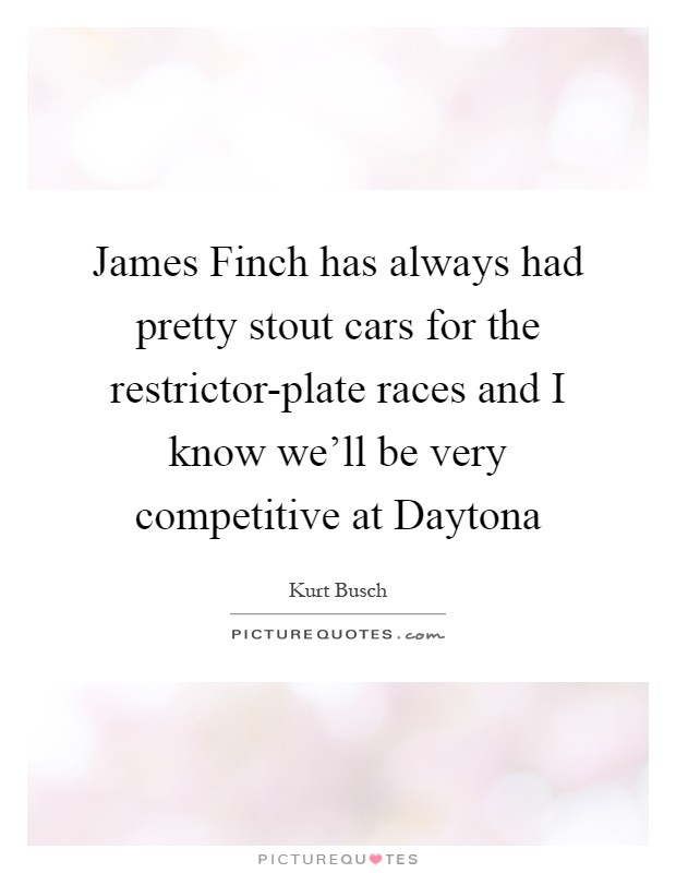 James Finch has always had pretty stout cars for the restrictor-plate races and I know we'll be very competitive at Daytona Picture Quote #1
