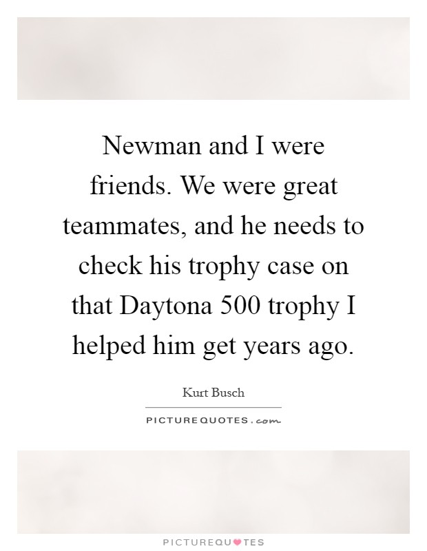 Newman and I were friends. We were great teammates, and he needs to check his trophy case on that Daytona 500 trophy I helped him get years ago Picture Quote #1