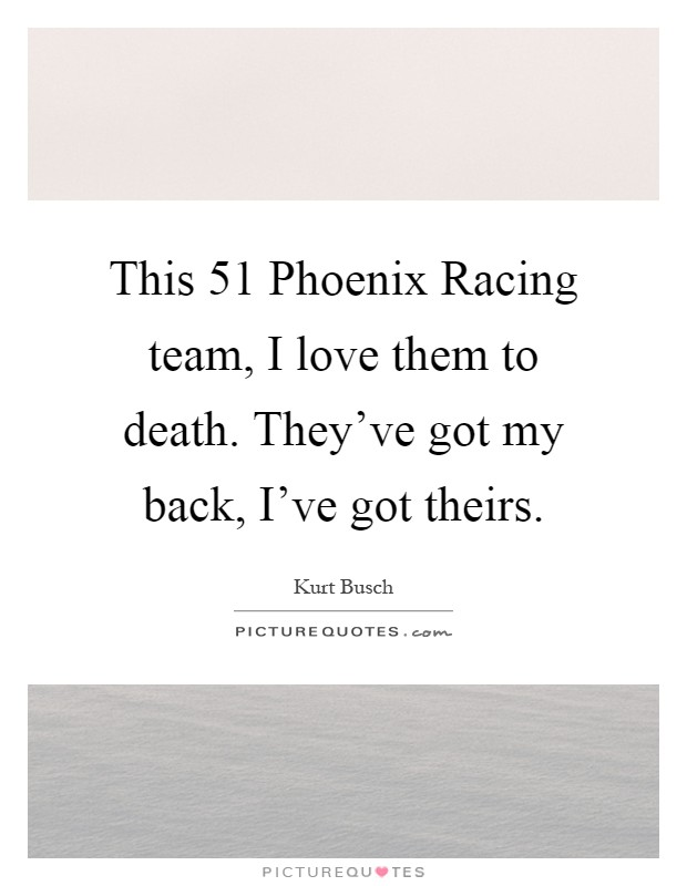 This 51 Phoenix Racing team, I love them to death. They've got my back, I've got theirs Picture Quote #1