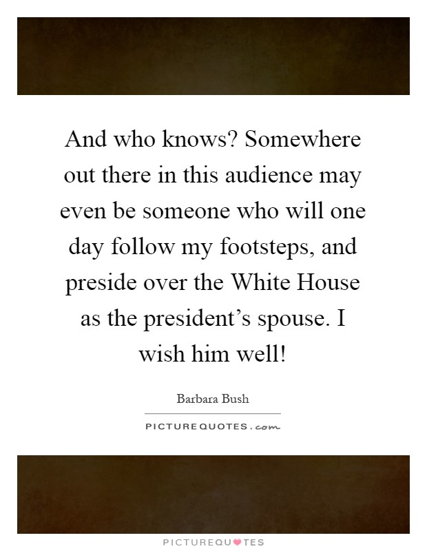 And who knows? Somewhere out there in this audience may even be someone who will one day follow my footsteps, and preside over the White House as the president's spouse. I wish him well! Picture Quote #1