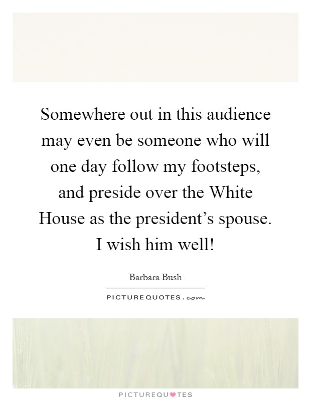 Somewhere out in this audience may even be someone who will one day follow my footsteps, and preside over the White House as the president's spouse. I wish him well! Picture Quote #1