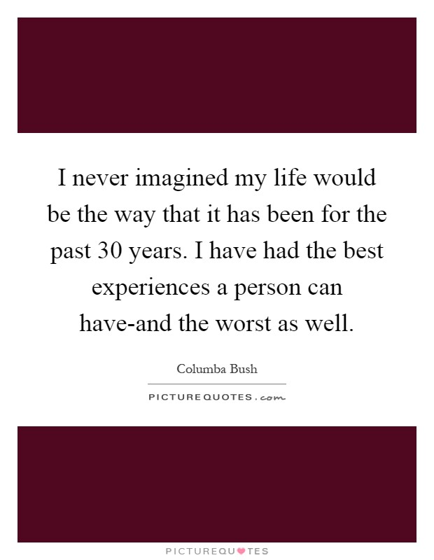 I never imagined my life would be the way that it has been for the past 30 years. I have had the best experiences a person can have-and the worst as well Picture Quote #1