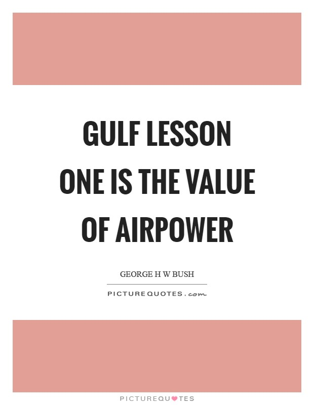Gulf Lesson One is the value of airpower Picture Quote #1