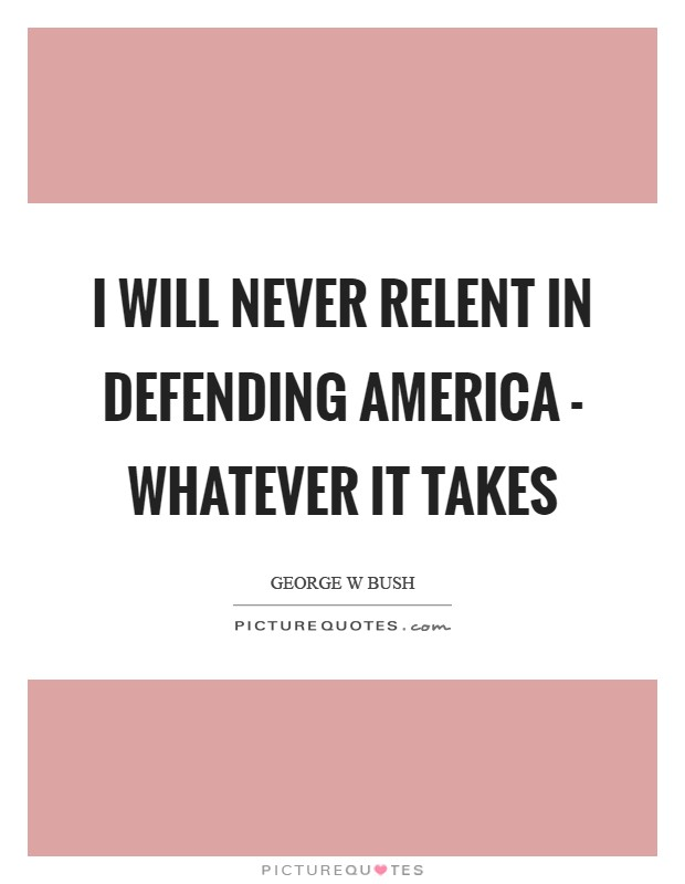 I will never relent in defending America - whatever it takes Picture Quote #1