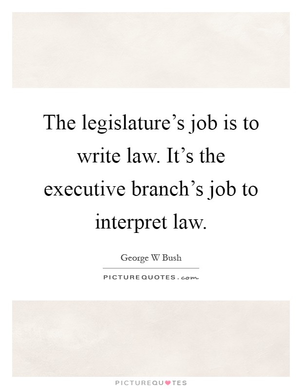 The legislature's job is to write law. It's the executive branch's job to interpret law Picture Quote #1