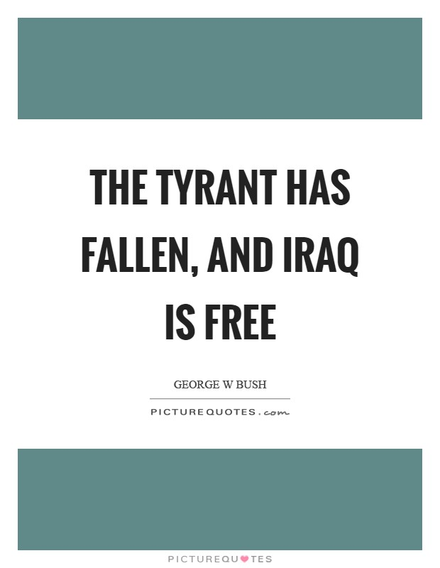 The tyrant has fallen, and Iraq is free Picture Quote #1
