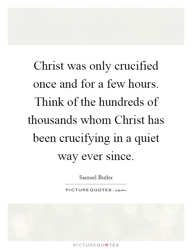 Christ was only crucified once and for a few hours. Think of the hundreds of thousands whom Christ has been crucifying in a quiet way ever since Picture Quote #1