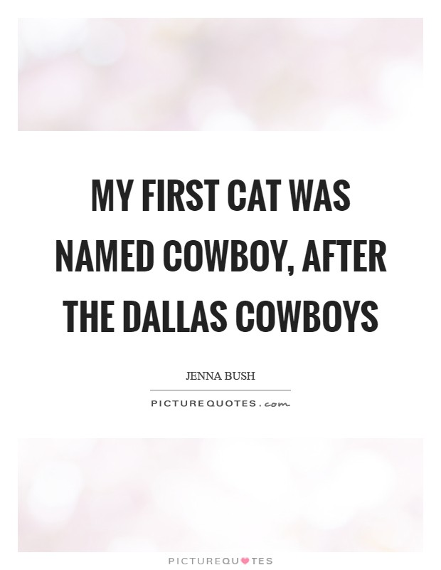 My first cat was named Cowboy, after the Dallas Cowboys Picture Quote #1