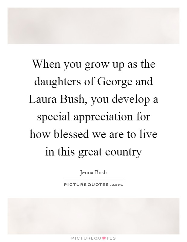 When you grow up as the daughters of George and Laura Bush, you develop a special appreciation for how blessed we are to live in this great country Picture Quote #1