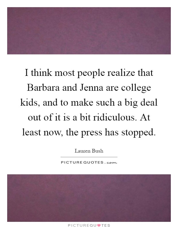 I think most people realize that Barbara and Jenna are college kids, and to make such a big deal out of it is a bit ridiculous. At least now, the press has stopped Picture Quote #1