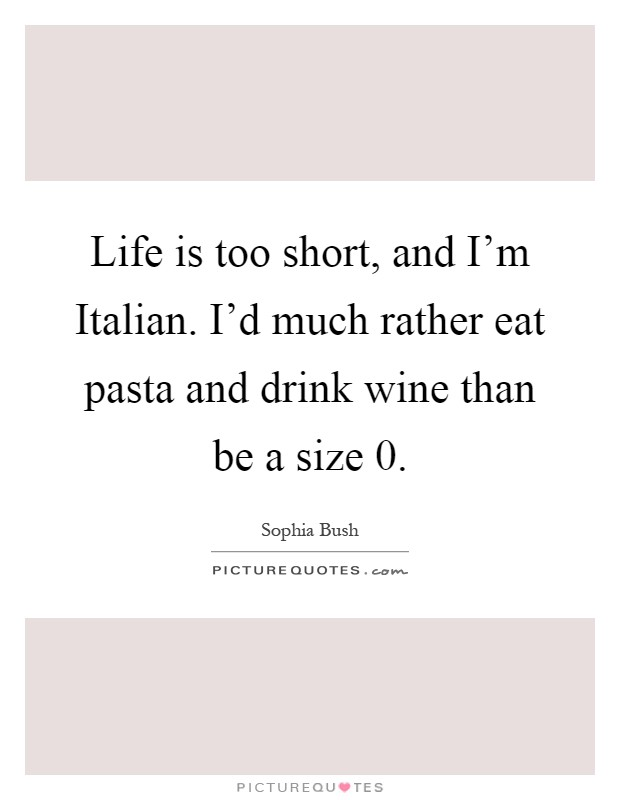 Life is too short, and I'm Italian. I'd much rather eat pasta and drink wine than be a size 0 Picture Quote #1