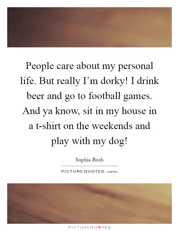 People care about my personal life. But really I'm dorky! I drink beer and go to football games. And ya know, sit in my house in a t-shirt on the weekends and play with my dog! Picture Quote #1