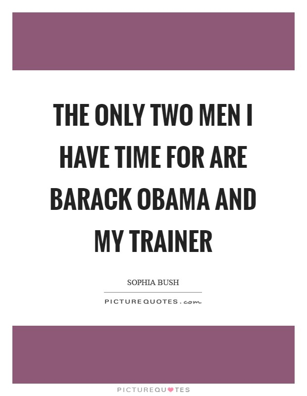 The only two men I have time for are Barack Obama and my trainer Picture Quote #1