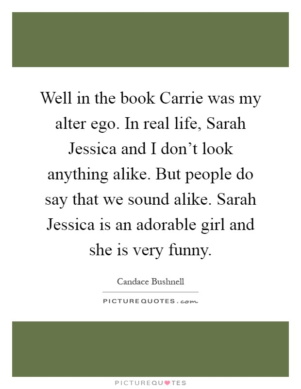Well in the book Carrie was my alter ego. In real life, Sarah Jessica and I don't look anything alike. But people do say that we sound alike. Sarah Jessica is an adorable girl and she is very funny Picture Quote #1