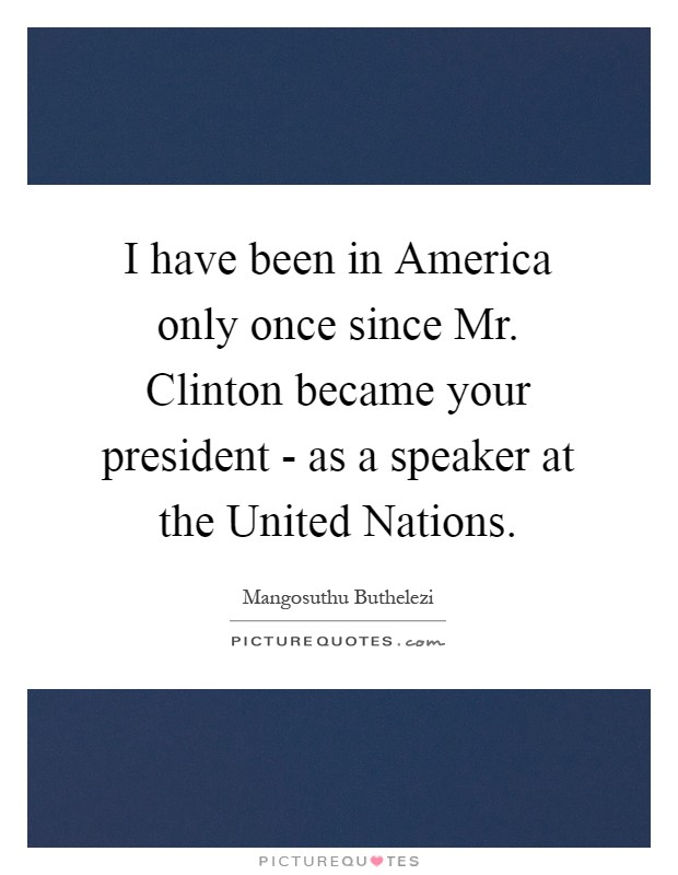 I have been in America only once since Mr. Clinton became your president - as a speaker at the United Nations Picture Quote #1