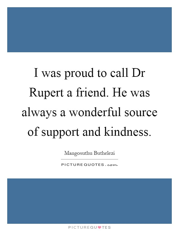 I was proud to call Dr Rupert a friend. He was always a wonderful source of support and kindness Picture Quote #1