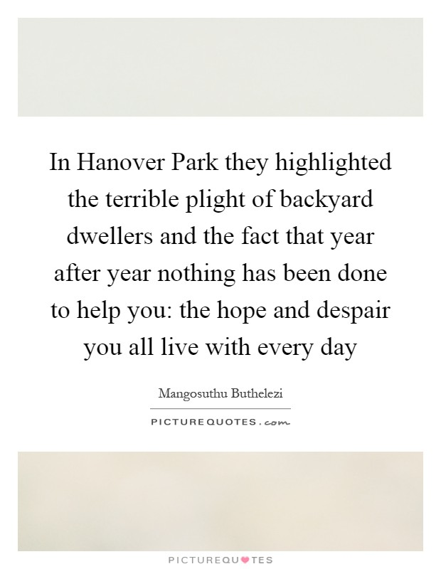 In Hanover Park they highlighted the terrible plight of backyard dwellers and the fact that year after year nothing has been done to help you: the hope and despair you all live with every day Picture Quote #1