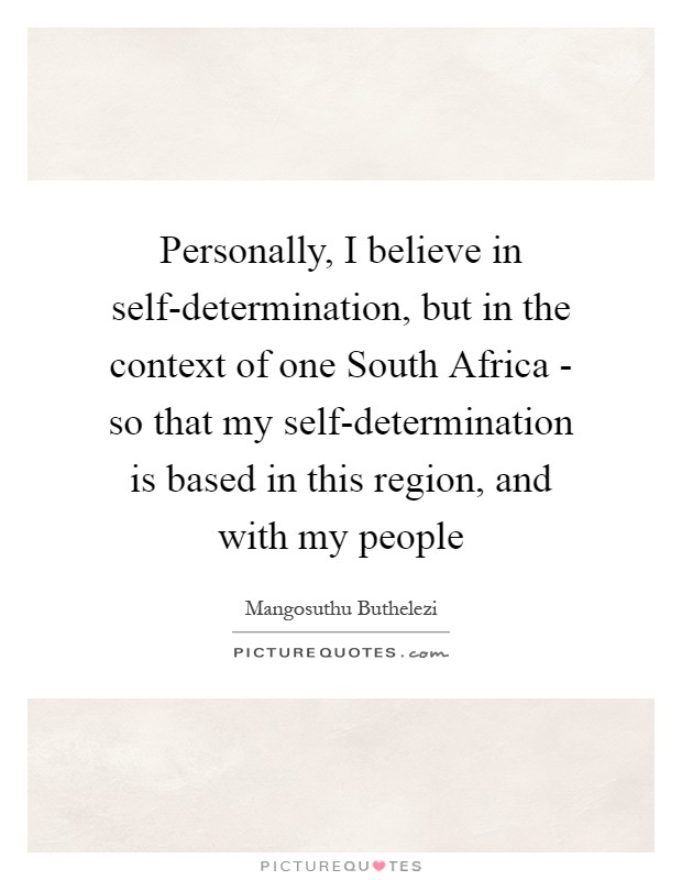 Personally, I believe in self-determination, but in the context of one South Africa - so that my self-determination is based in this region, and with my people Picture Quote #1
