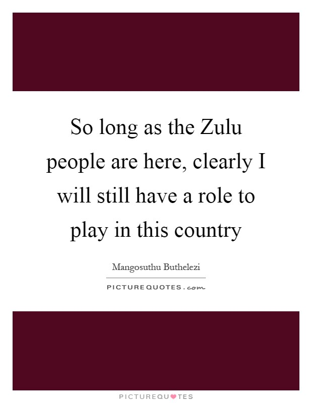 So long as the Zulu people are here, clearly I will still have a role to play in this country Picture Quote #1