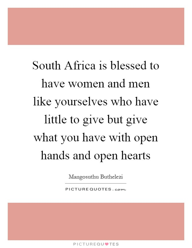 South Africa is blessed to have women and men like yourselves who have little to give but give what you have with open hands and open hearts Picture Quote #1