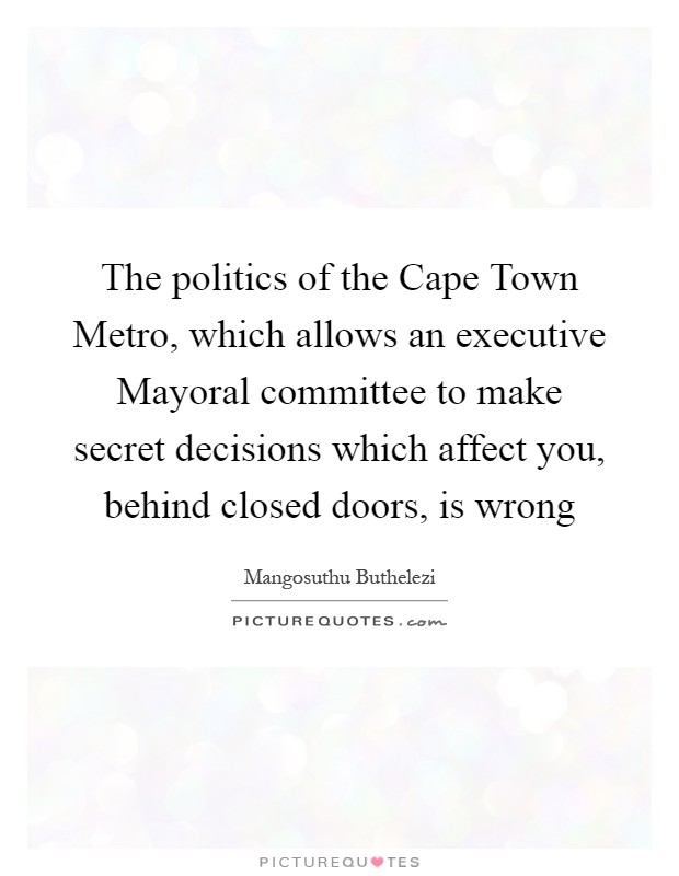 The politics of the Cape Town Metro, which allows an executive Mayoral committee to make secret decisions which affect you, behind closed doors, is wrong Picture Quote #1