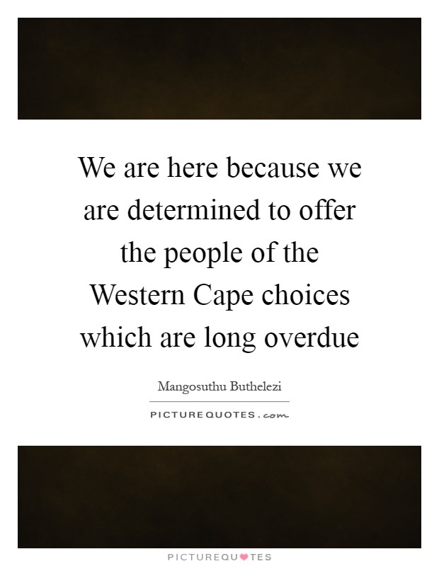 We are here because we are determined to offer the people of the Western Cape choices which are long overdue Picture Quote #1