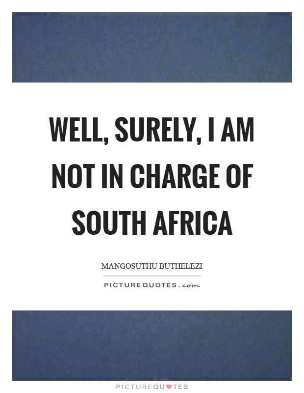 Well, surely, I am not in charge of South Africa Picture Quote #1
