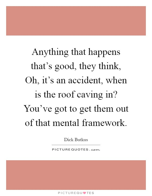 Anything that happens that's good, they think, Oh, it's an accident, when is the roof caving in? You've got to get them out of that mental framework Picture Quote #1