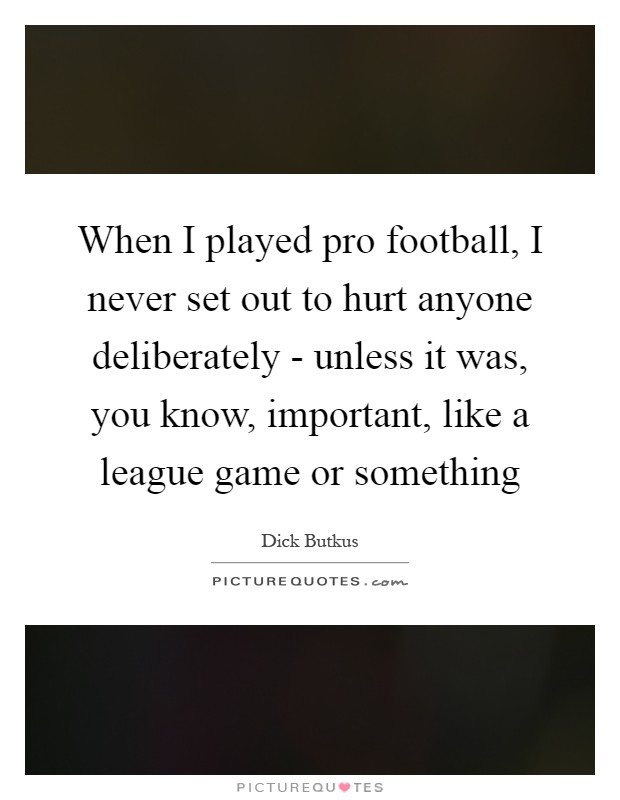 When I played pro football, I never set out to hurt anyone deliberately - unless it was, you know, important, like a league game or something Picture Quote #1